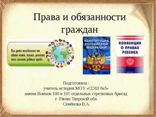 Права и обязанности граждан Подготовила : учитель истории МОУ «СОШ №5» имени