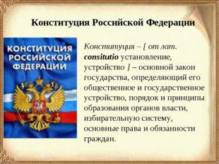 Конституция Российской Федерации Конституция – [ от лат. consitutio установл