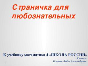 К учебнику математика 4 «ШКОЛА РОССИИ» Учитель Тельнова Лидия Александровна С