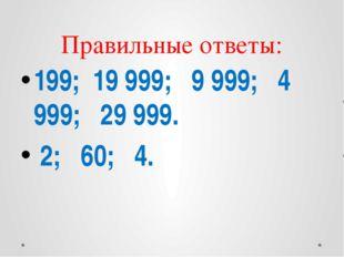 Правильные ответы: 199; 19 999; 9 999; 4 999; 29 999. 2; 60; 4.