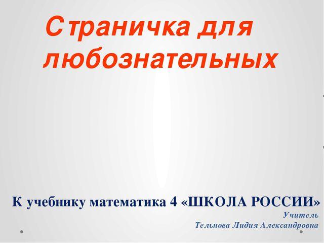 К учебнику математика 4 «ШКОЛА РОССИИ» Учитель Тельнова Лидия Александровна С...