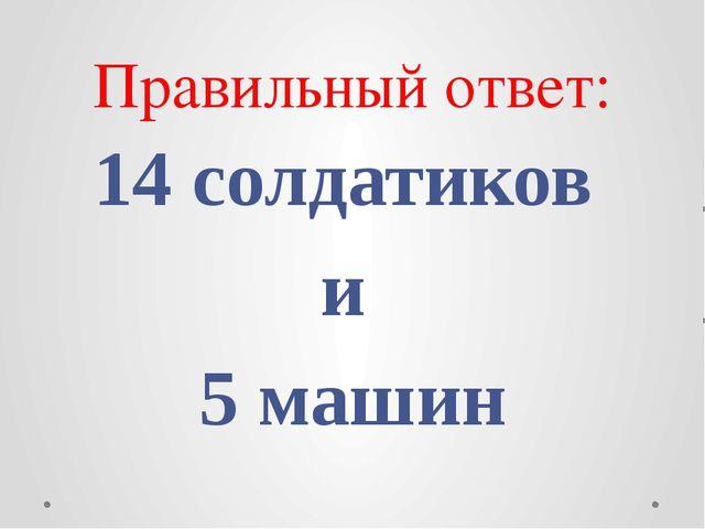 Правильный ответ: 14 солдатиков и 5 машин