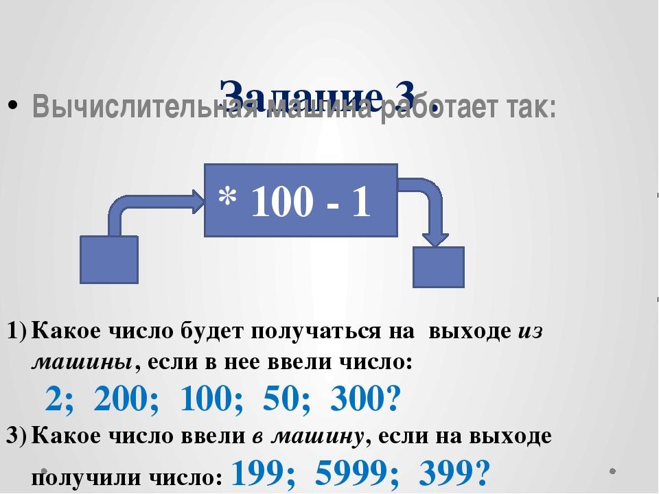 Задание 3 . Вычислительная машина работает так: * 100 - 1 Какое число будет п...