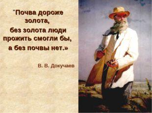 """""""Почва дороже золота, без золота люди прожить смогли бы, а без почвы нет.» В."""