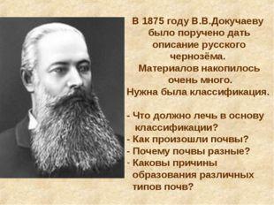 В 1875 году В.В.Докучаеву было поручено дать описание русского чернозёма. Мат