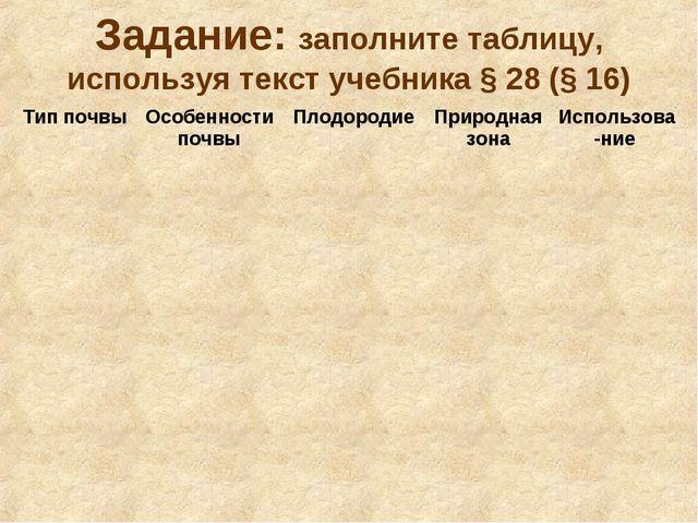 Задание: заполните таблицу, используя текст учебника § 28 (§ 16) Тип почвыОс...