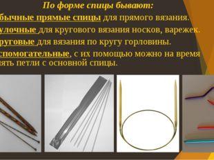 По форме спицы бывают: Обычные прямые спицы для прямого вязания. Чулочные для