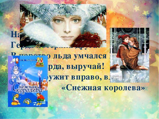 Налетела злая вьюга, Герда потеряла друга: В царство льда умчался Кай. Герда,...