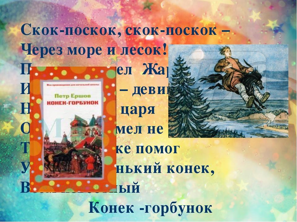 Скок-поскок, скок-поскок – Через море и лесок! По пути нашел Жар-птицу И крас...