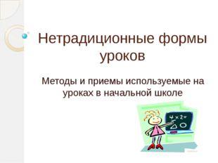 Нетрадиционные формы уроков Методы и приемы используемые на уроках в начально