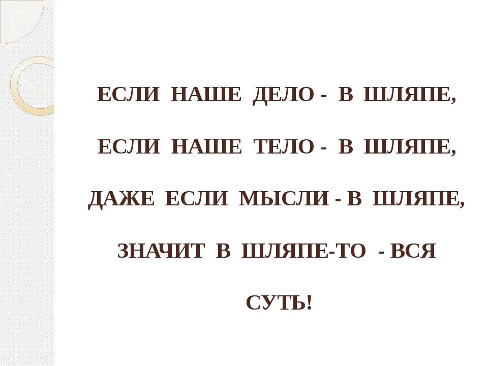 ЕСЛИ НАШЕ ДЕЛО - В ШЛЯПЕ, ЕСЛИ НАШЕ ТЕЛО - В ШЛЯПЕ, ДАЖЕ ЕСЛИ МЫСЛИ - В ШЛЯП...