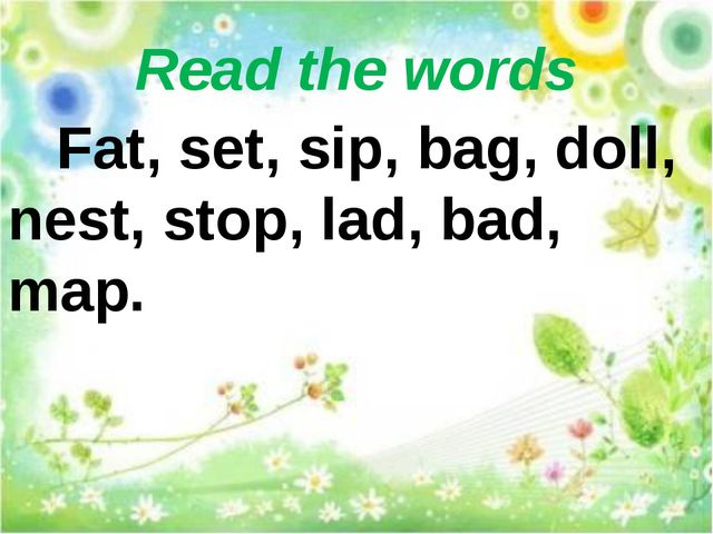 Read the words Fat, set, sip, bag, doll, nest, stop, lad, bad, map.