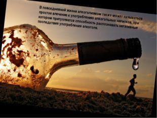 В повседневной жизни алкоголизмом также может называться простое влечение к у
