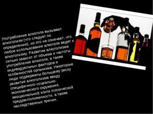 Употребление алкоголя вызывает алкоголизм (что следует по определению), но эт