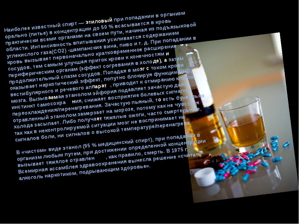 Наиболее известный спирт — этиловый при попадании в организм орально (питье)...