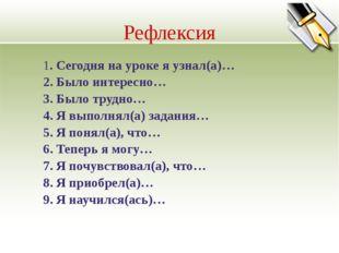 Рефлексия 1. Сегодня на уроке я узнал(а)… 2. Было интересно… 3. Было трудно…