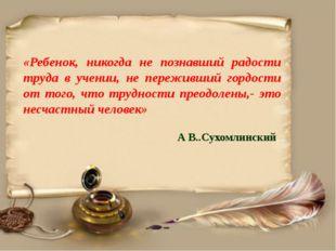 «Ребенок, никогда не познавший радости труда в учении, не переживший гордост