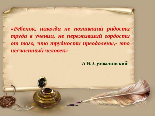 «Ребенок, никогда не познавший радости труда в учении, не переживший гордост...