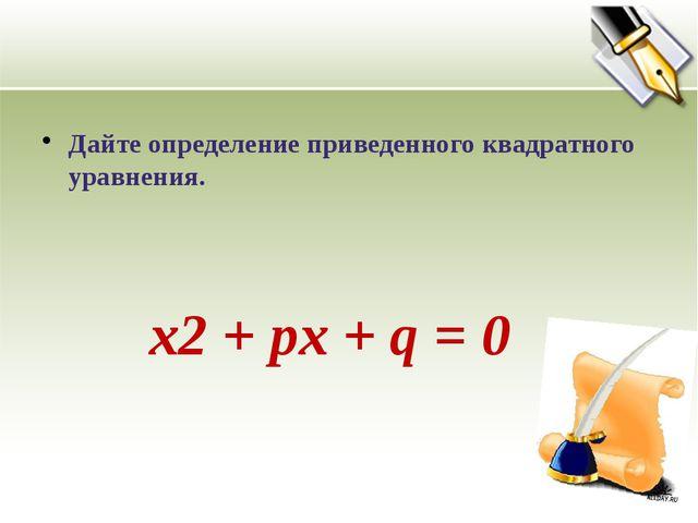 Дайте определение приведенного квадратного уравнения. х2 + pх + q = 0 Приведе...