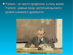 Учитель - не просто профессия, а стиль жизни. Учителя - земные люди, достигши