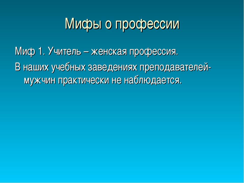 Мифы о профессии Миф 1. Учитель – женская профессия. В наших учебных заведени...
