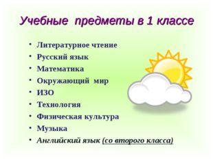 Учебные предметы в 1 классе Литературное чтение Русский язык Математика Окруж
