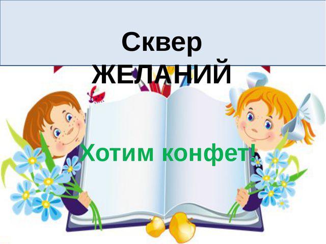 Сквер ЖЕЛАНИЙ Хотим конфет!