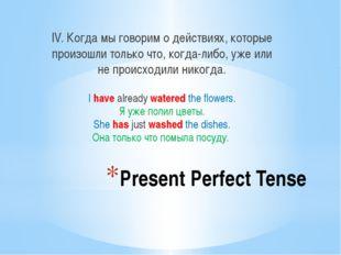 Present Perfect Tense IV. Когда мы говорим о действиях, которые произошли тол
