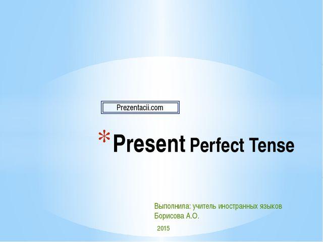 Present Perfect Tense Выполнила: учитель иностранных языков Борисова А.О. 201...