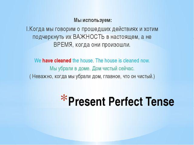 Present Perfect Tense Мы используем: I.Когда мы говорим о прошедших действиях...