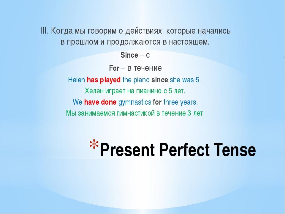 Present Perfect Tense III. Когда мы говорим о действиях, которые начались в п...
