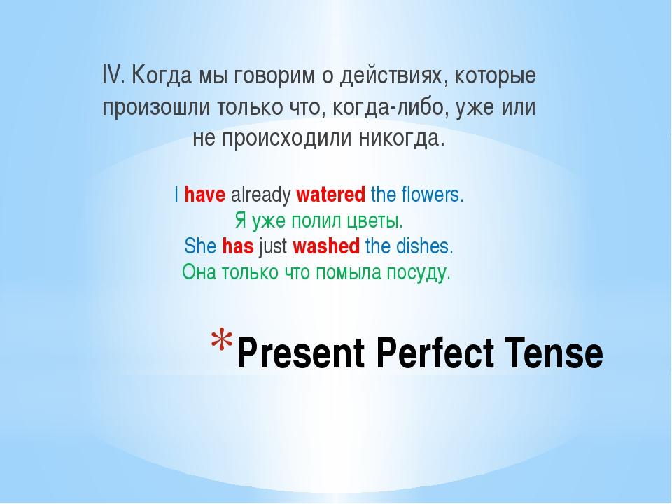 Present Perfect Tense IV. Когда мы говорим о действиях, которые произошли тол...