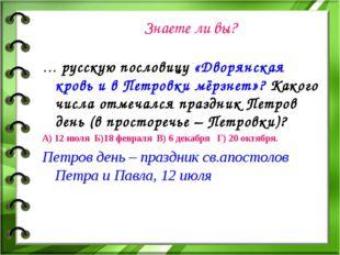 Знаете ли вы? … русскую пословицу «Дворянская кровь и в Петровки мёрзнет»? Ка