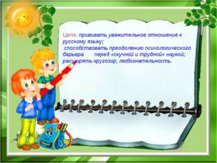 Цели: прививать уважительное отношение к русскому языку; способствовать преод