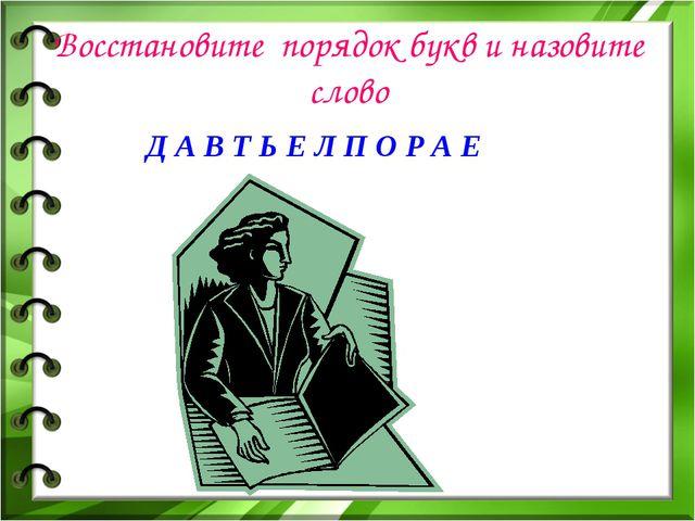 Восстановите порядок букв и назовите слово Д А В Т Ь Е Л П О Р А Е