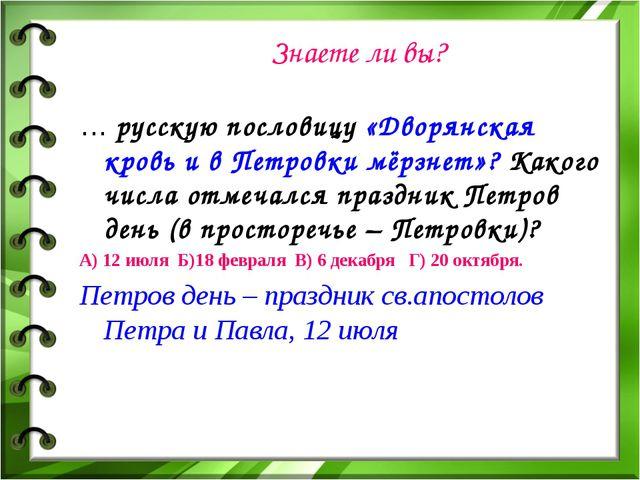 Знаете ли вы? … русскую пословицу «Дворянская кровь и в Петровки мёрзнет»? Ка...