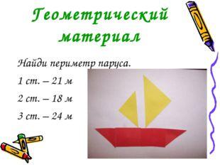 Геометрический материал Найди периметр паруса. 1 ст. – 21 м 2 ст. – 18 м 3 ст