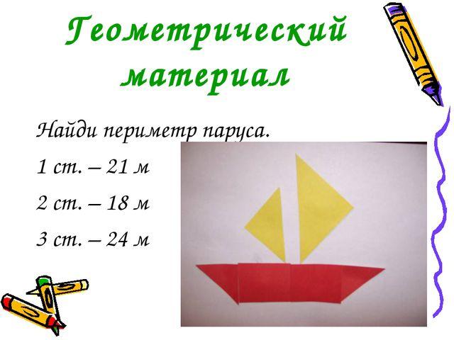 Геометрический материал Найди периметр паруса. 1 ст. – 21 м 2 ст. – 18 м 3 ст...