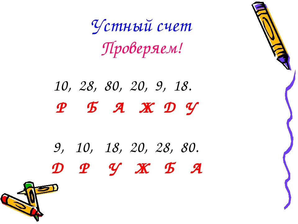Устный счет Проверяем! 10, 28, 80, 20, 9, 18. Р Б А Ж Д У 9, 10, 18, 20, 28,...