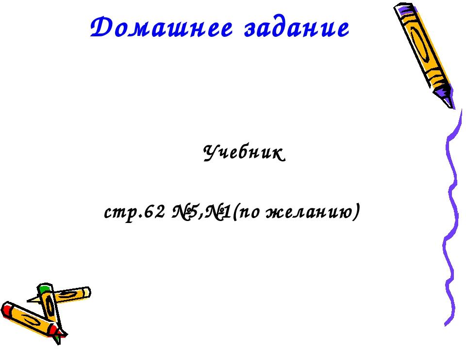 Домашнее задание Учебник стр.62 №5,№1(по желанию)
