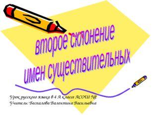 Урок русского языка в 4 А классе АСОШ №2 Учитель: Беспалова Валентина Василье