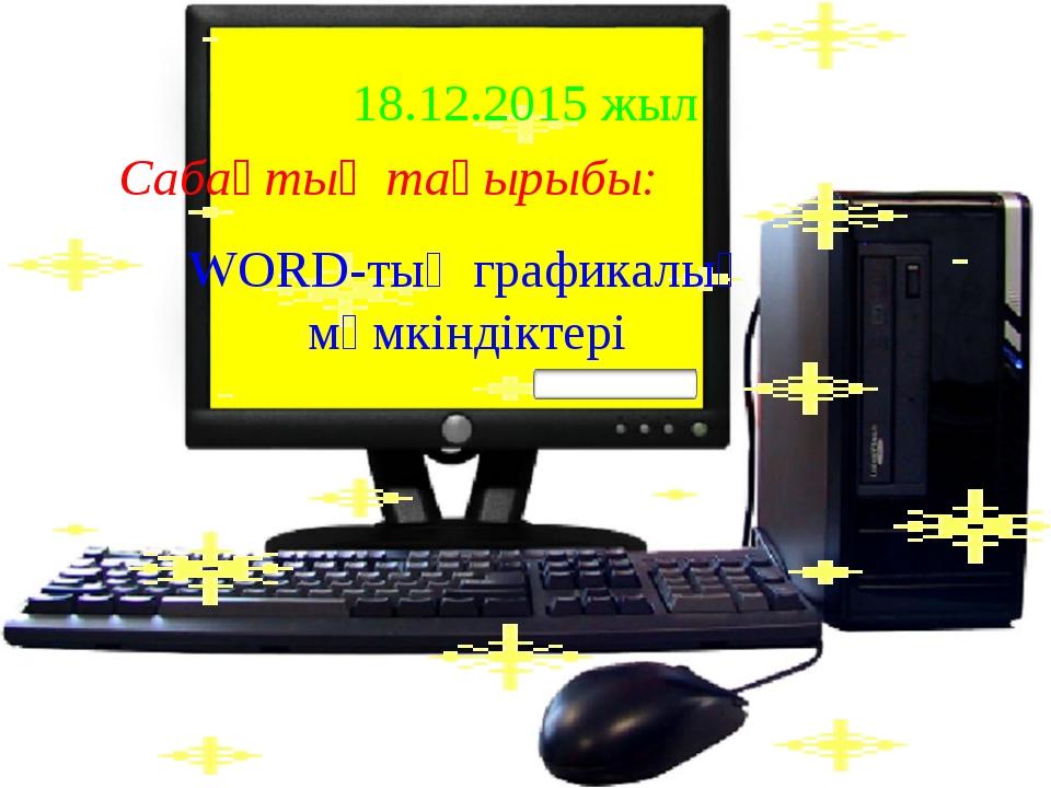 18.12.2015 жыл Сабақтың тақырыбы: WORD-тың графикалық мүмкіндіктері