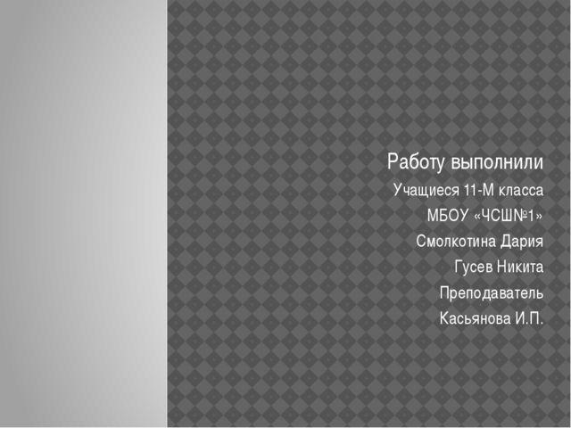 Работу выполнили Учащиеся 11-М класса МБОУ «ЧСШ№1» Смолкотина Дария Гусев Ник...