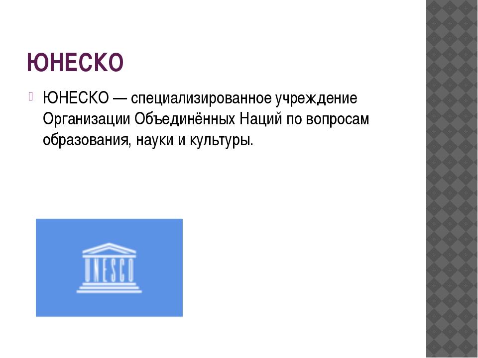 ЮНЕСКО ЮНЕСКО — специализированное учреждение Организации Объединённых Наций...