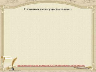 Окончания имен существительных http://school-collection.edu.ru/catalog/res/7b