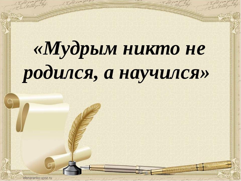 «Мудрым никто не родился, а научился»