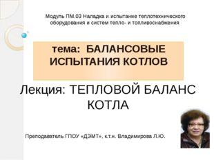 Лекция: ТЕПЛОВОЙ БАЛАНС КОТЛА тема: БАЛАНСОВЫЕ ИСПЫТАНИЯ КОТЛОВ Модуль ПМ.03
