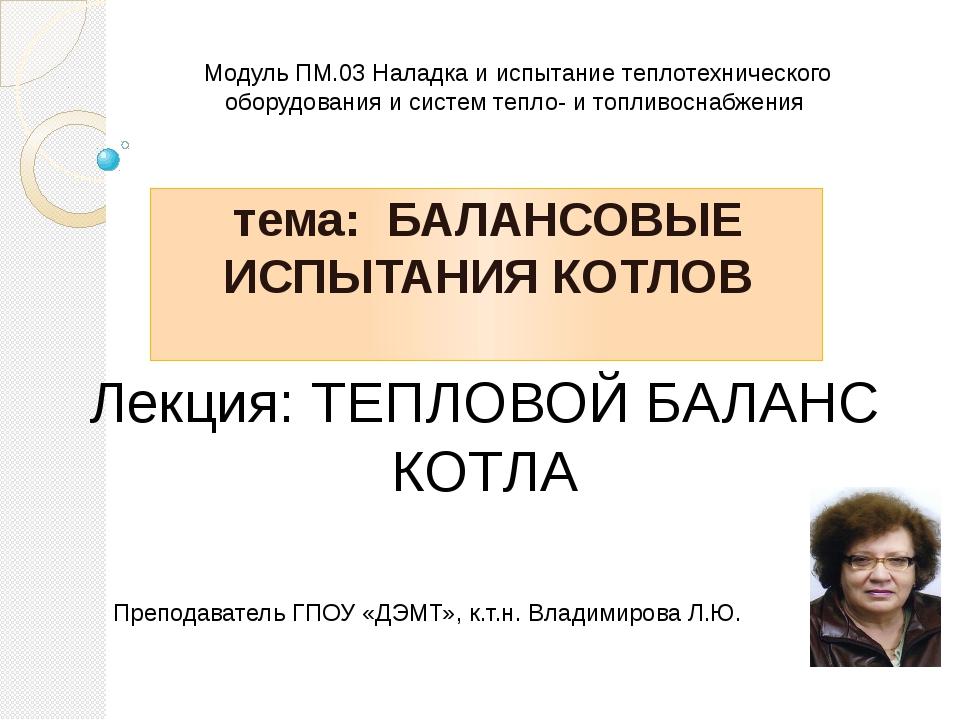 Лекция: ТЕПЛОВОЙ БАЛАНС КОТЛА тема: БАЛАНСОВЫЕ ИСПЫТАНИЯ КОТЛОВ Модуль ПМ.03...
