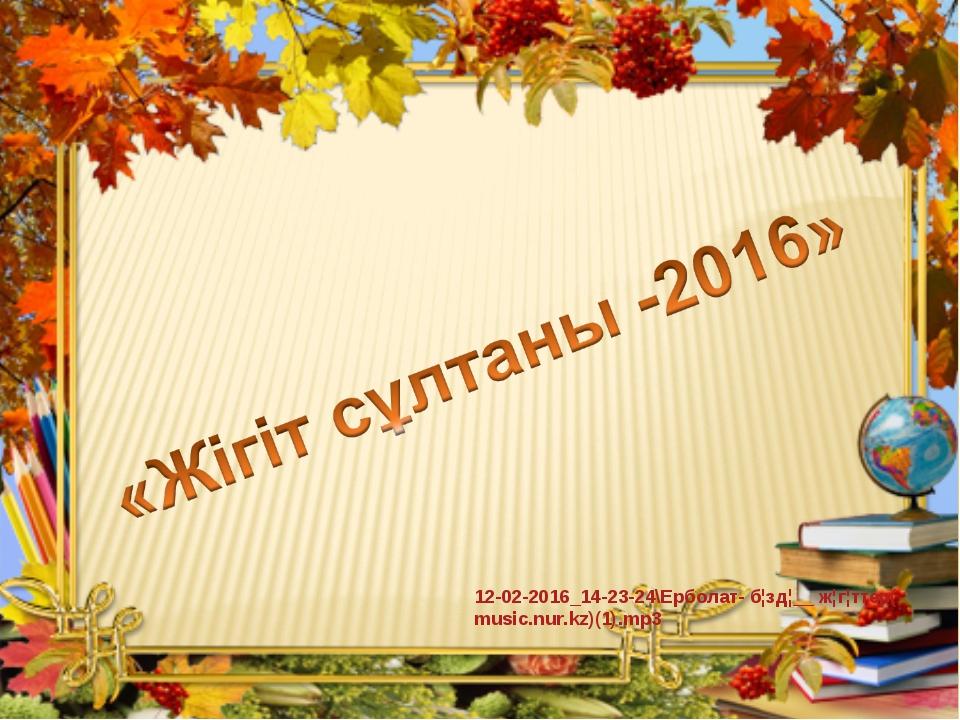 12-02-2016_14-23-24\Ерболат- б¦зд¦__ ж¦г¦ттер(music.nur.kz)(1).mp3