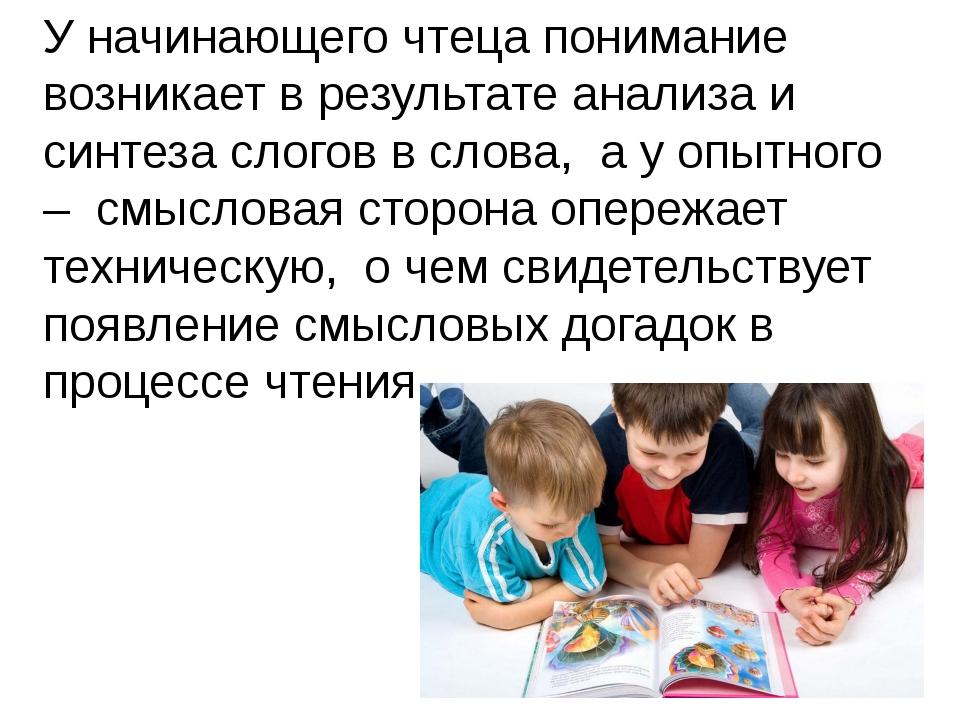У начинающего чтеца понимание возникает в результате анализа и синтеза слогов...